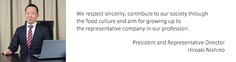We respect sincerity, contribute to our society through the food culture and aim for growing up to the representative company in our profession.(President and Representative Director Hiroaki Nishino)
